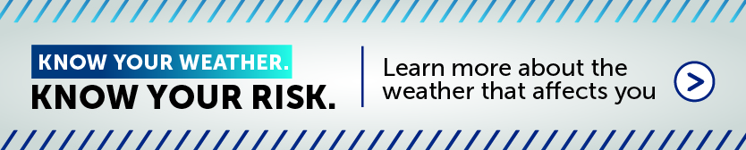 Know your weather, know your risk. Find out more about the weather that affects you.